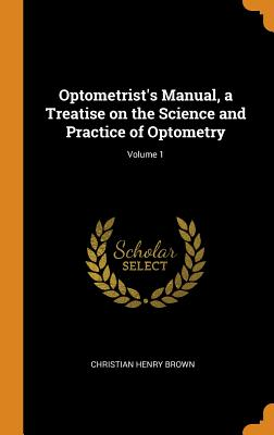Optometrist's Manual, a Treatise on the Science and Practice of Optometry; Volume 1 - Brown, Christian Henry