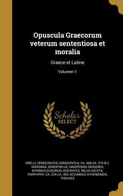 Opuscula Graecorum Veterum Sententiosa Et Moralia: Graece Et Latine; Volumen 1 - Orelli, Johann Conrad Von 1770-1826 (Creator)