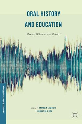 Oral History and Education: Theories, Dilemmas, and Practices - Llewellyn, Kristina R (Editor)
