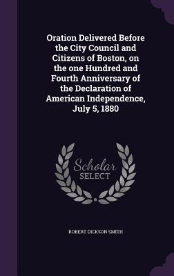 Oration Delivered Before the City Council and Citizens of Boston, on the One Hundred and Fourth Anniversary of the Declaration of American Independence, July 5, 1880 - Smith, Robert Dickson