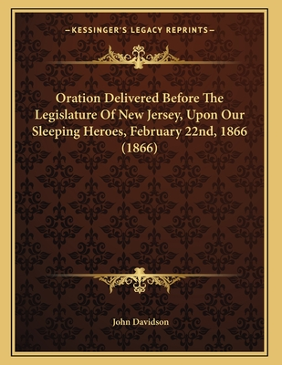 Oration Delivered Before the Legislature of New Jersey, Upon Our Sleeping Heroes, February 22nd, 1866 (1866) - Davidson, John