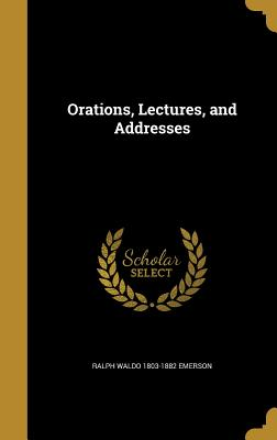 Orations, Lectures, and Addresses - Emerson, Ralph Waldo 1803-1882