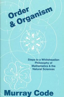 Order and Organism: Steps Toward a Whiteheadian Philosophy of Mathematics and the Natural Sciences - Code, Murray