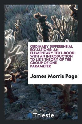 Ordinary Differential Equations: An Elementary Text-Book. with an Introduction to Lie's Theory of the Group of One Parameter - Page, James Morris