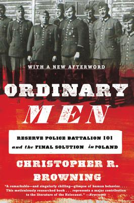 Ordinary Men: Reserve Police Battalion 101 and the Final Solution in Poland - Browning, Christopher R