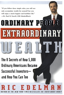 Ordinary People, Extraordinary Wealth: The 8 Secrets of How 5,000 Ordinary Americans Became Successful Investors--And How You Can Too - Edelman, Ric, CFS, RFC, CMFC