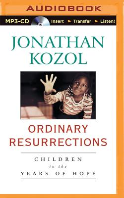 Ordinary Resurrections: Children in the Years of Hope - Kozol, Jonathan, and Hill, Dick (Read by)