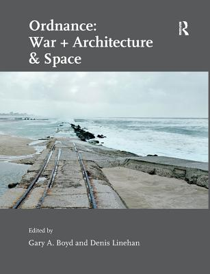Ordnance: War + Architecture & Space - Linehan, Denis, and Boyd, Gary A. (Editor)