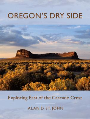 Oregon's Dry Side: Exploring East of the Cascade Crest - St John, Alan D