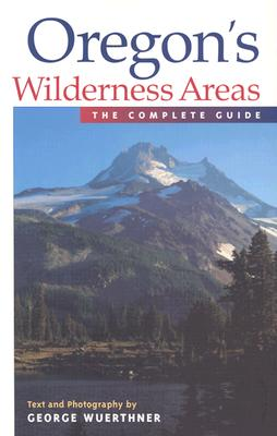 Oregon's Wilderness Areas: The Complete Guide - Wuerthner, George