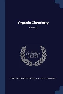 Organic Chemistry; Volume 2 - Kipping, Frederic Stanley, and Perkin, W H 1860-1929