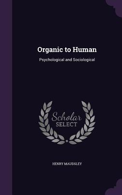 Organic to Human: Psychological and Sociological - Maudsley, Henry