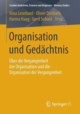 Organisation Und Gedachtnis: Uber Die Vergangenheit Der Organisation Und Die Organisation Der Vergangenheit - Leonhard, Nina (Editor), and Dimbath, Oliver (Editor), and Haag, Hanna (Editor)