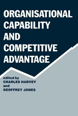 Organisational Capability and Competitive Advantage - Harvey, Charles Etc (Editor), and Jones, Geoffrey (Editor)
