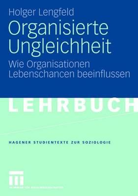 Organisierte Ungleichheit: Wie Organisationen Lebenschancen Beeinflussen - Lengfeld, Holger