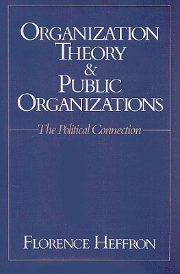 Organization Theory and Public Organizations: The Political Connection - Heffron, Florence