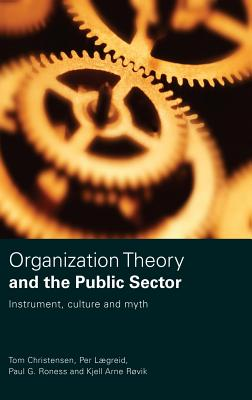 Organization Theory and the Public Sector: Instrument, Culture and Myth - Christensen, Tom, and Lgreid, Per, and Roness, Paul G