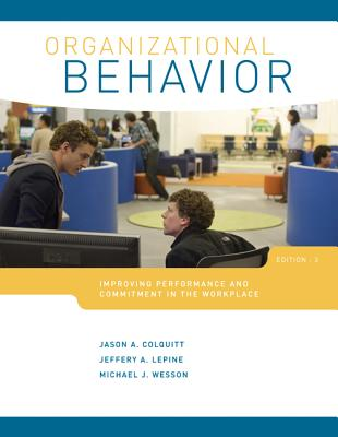 Organizational Behavior: Improving Performance and Commitment in the Workplace - Colquitt, Jason Lepine, and Lepine, Jeffrey, and Wesson, Michael