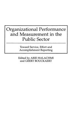 Organizational Performance and Measurement in the Public Sector: Toward Service, Effort and Accomplishment Reporting - Bouckaert, Geert, and Halachmi, Arie