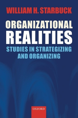 Organizational Realities: Studies of Strategizing and Organizing - Starbuck, William H, Professor