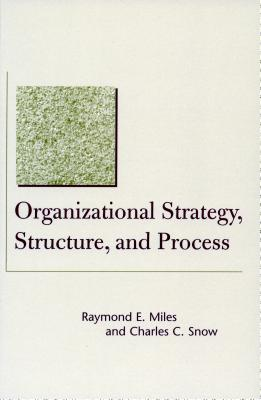 Organizational Strategy, Structure, and Process - Miles, Raymond E, and Snow, Charles C