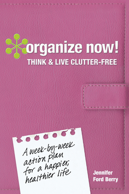 Organize Now! Think and Live Clutter Free: A Week-by-Week Action Plan for a Happier, Healthier Life - Berry, Jennifer Ford