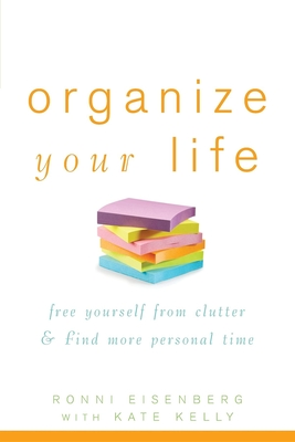 Organize Your Life: Free Yourself from Clutter & Find More Personal Time - Eisenberg, Ronni, and Kelly, Kate