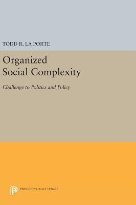 Organized Social Complexity: Challenge to Politics and Policy - La Porte, Todd R.
