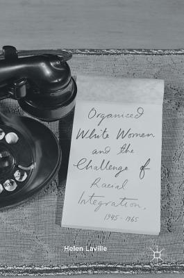 Organized White Women and the Challenge of Racial Integration, 1945-1965 - Laville, Helen