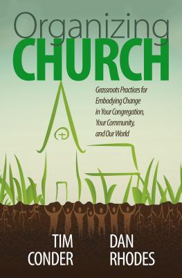 Organizing Church: Grassroots Practices for Embodying Change in Your Congregation, Your Community, and Our World - Conder, Tim, and Rhodes, Daniel