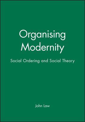 Organizing Modernity: Social Order and Social Theory - Law, John