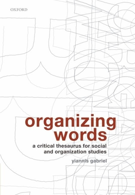 Organizing Words: A Critical Thesaurus for Social and Organization Studies - Gabriel, Yiannis