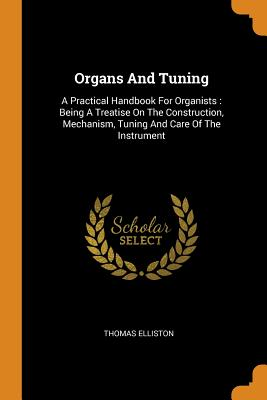 Organs and Tuning: A Practical Handbook for Organists: Being a Treatise on the Construction, Mechanism, Tuning and Care of the Instrument - Elliston, Thomas