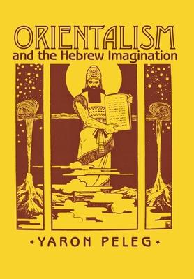 Orientalism and the Hebrew Imagination - Peleg, Yaron