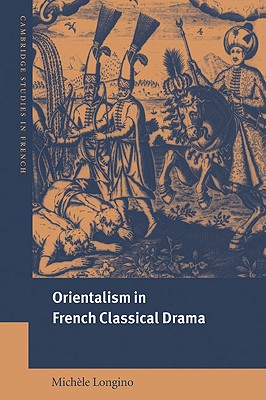Orientalism in French Classical Drama - Longino, Michele, and Longino, Mich Le, and Sheringham, Michael (Editor)