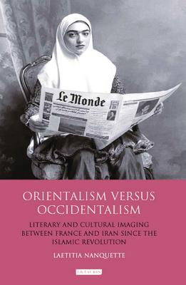 Orientalism Versus Occidentalism: Literary and Cultural Imaging Between France and Iran Since the Islamic Revolution - Nanquette, Laetitia