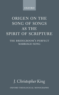 Origen on the Song of Songs as the Spirit of Scripture: The Bridegroom's Perfect Marriage-Song - King, J Christopher