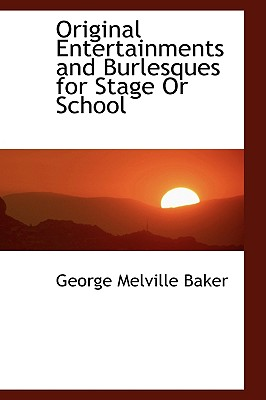 Original Entertainments and Burlesques for Stage or School - Baker, George Melville