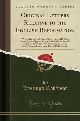 Original Letters Relative to the English Reformation: Written During the Reigns of King Henry VIII., King Edward VI;, and Queen Mary, Chiefly from the Archives of Zurich; Translated from Authenticated Copies of the Autographs, and Edited for the Parker So - Robinson, Hastings