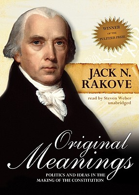 Original Meanings: Politics and Ideas in the Making of the Constitution - Rakove, Jack N, and Weber, Steven, Professor (Read by)