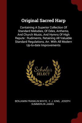 Original Sacred Harp: Containing a Superior Collection of Standard Melodies, of Odes, Anthems, and Church Music, and Hymns of High Repute: Rudiments, Retaining All Valuable Standard Regulations, Arr. with All Modern Up-To-Date Improvements - White, Benjamin Franklin