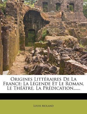 Origines Litteraires de La France: La Legende Et Le Roman, Le Theatre, La Predication...... - Moland, Louis