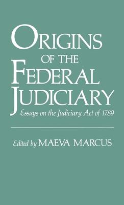 Origins of the Federal Judiciary: Essays on the Judiciary Act of 1789 - Marcus, Maeva, Professor (Editor)