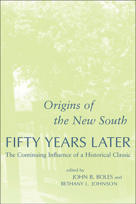 Origins of the New South Fifty Years Later: The Continuing Influence of a Historical Classic - Boles, John B, Dr., Ph.D. (Editor), and Johnson, Bethany L (Editor)