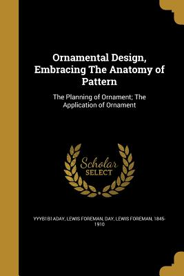 Ornamental Design, Embracing the Anatomy of Pattern - Yyyb1b1aday, Lewis Foreman Day (Creator)