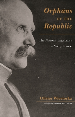 Orphans of the Republic: The Nation's Legislators in Vichy France - Wieviorka, Olivier, and Holoch, George, Professor (Translated by)