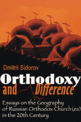 Orthodoxy and Difference: Essays on the Geography of Russian Orthodox Church(es) in the 20th Century - Sidorov, Dmitrii