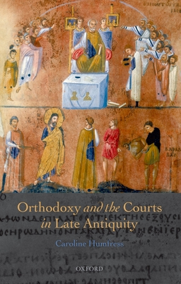 Orthodoxy and the Courts in Late Antiquity - Humfress, Caroline