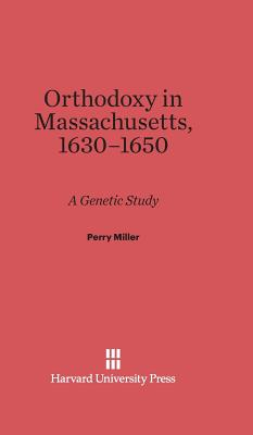 Orthodoxy in Massachusetts, 1630-1650 - Miller, Perry, Professor