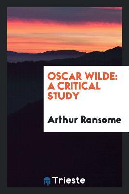 Oscar Wilde: A Critical Study - Ransome, Arthur